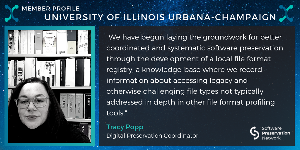 """Member Profile. University of Illinois Urbana-Champaign. """"We have begun laying the groundwork for better coordinated and systematic software preservation through the development of a local file format registry, a knowledge-base where we record information about accessing legacy and otherwise challenging file types not typically addressed in depth in other file format profiling tools."""" Tracy Popp. Digital Preservation Coordinator."""