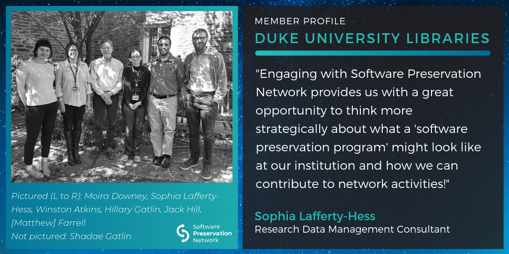 """Member Profile. Duke University Libraries. """"Engaging with Software Preservation Network provides us with a great opportunity to think more strategically about what a 'software preservation program' might look like at our institution and how we can contribute to network activities!"""" Pictured (L to R): Pictured (L to R): Moira Downey, Sophia Lafferty-Hess, Winston Atkins, Hillary Gatlin, Jack Hill,[Matthew] Farrell Not pictured: Shadae Gatlin"""